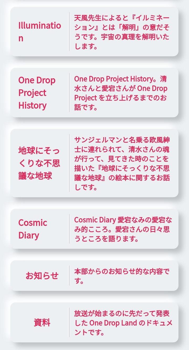 ・Illumination(天風先生によると『イルミネーション』とは「解明」の意だそうです。宇宙の真理を解明いたします。) ・One Drop Project History(One Drop Project History。清水さんと愛宕さんが One Drop Project を立ち上げるまでのお話です。) ・地球にそっくりな不思議な地球(サンジェルマンと名乗る欧風紳士に連れられて、清水さんの魂が行って、見てきた時のことを描いた『地球にそっくりな不思議な地球』の絵本に関するお話しです。) ・Cosmic Diary(Cosmic Diary 愛宕なみの愛宕なみ的こころ。愛宕さんの日々思うところを語ります。) ・お知らせ(本部からのお知らせ的な内容です。) ・資料(放送が始まるのに先だって発表した One Drop Land のドキュメントです。)